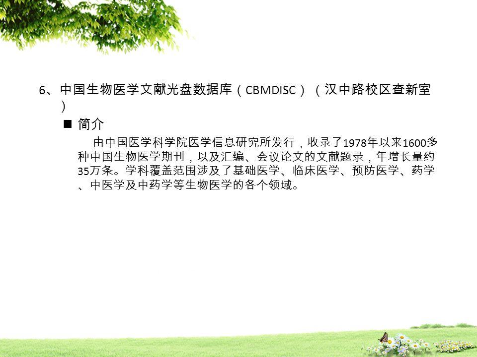 6 、中国生物医学文献光盘数据库( CBMDISC ) (汉中路校区查新室 ) 简介 由中国医学科学院医学信息研究所发行,收录了 1978 年以来 1600 多 种中国生物医学期刊,以及汇编、会议论文的文献题录,年增长量约 35 万条。学科覆盖范围涉及了基础医学、临床医学、预防医学、药学 、中医学及中药学等生物医学的各个领域。