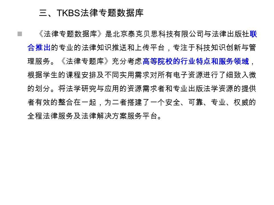 三、 TKBS 法律专题数据库 《法律专题数据库》是北京泰克贝思科技有限公司与法律出版社联 合推出的专业的法律知识推送和上传平台,专注于科技知识创新与管 理服务。《法律专题库》充分考虑高等院校的行业特点和服务领域, 根据学生的课程安排及不同实用需求对所有电子资源进行了细致入微 的划分。将法学研究与应用的资源需求者和专业出版法学资源的提供 者有效的整合在一起,为二者搭建了一个安全、可靠、专业、权威的 全程法律服务及法律解决方案服务平台。