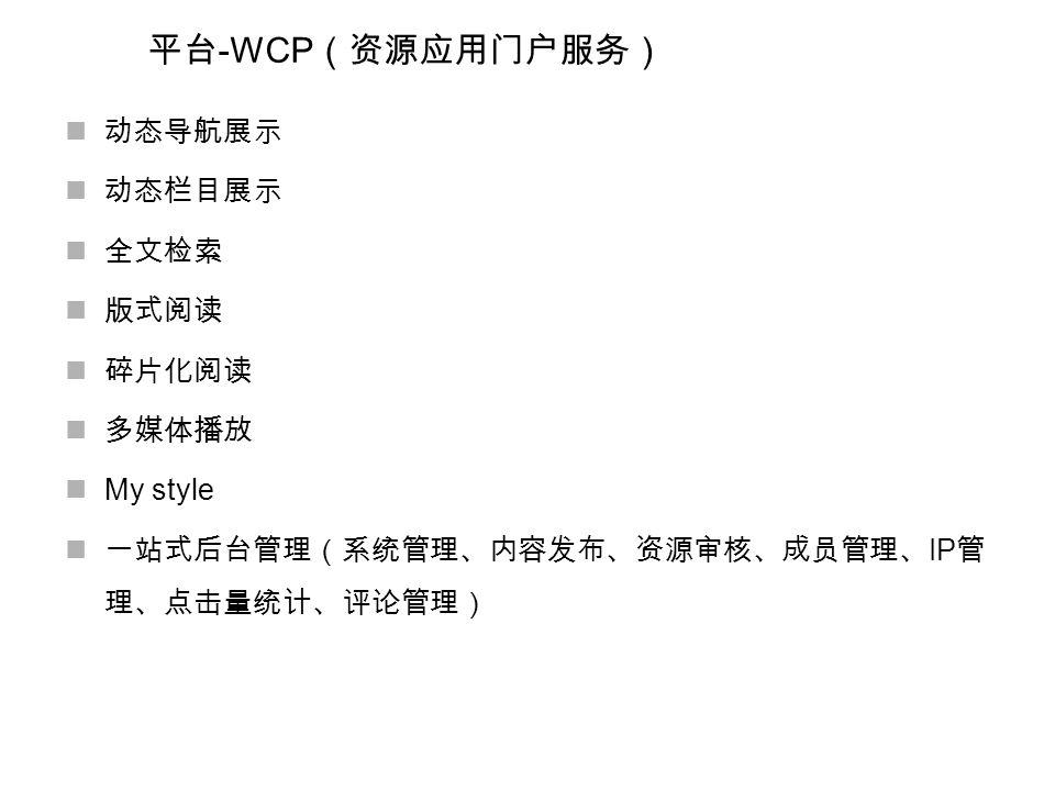 平台 -WCP (资源应用门户服务) 动态导航展示 动态栏目展示 全文检索 版式阅读 碎片化阅读 多媒体播放 My style 一站式后台管理(系统管理、内容发布、资源审核、成员管理、 IP 管 理、点击量统计、评论管理)