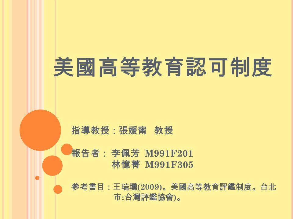 美國高等教育認可制度 指導教授:張媛甯 教授 報告者: 李佩芳 M991F201 林憶菁 M991F305 參考書目:王瑞壎 (2009) 。美國高等教育評鑑制度。台北 市 : 台灣評鑑協會 ) 。