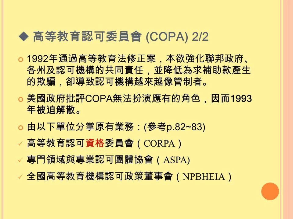  高等教育認可委員會 (COPA) 2/2 1992 年通過高等教育法修正案,本欲強化聯邦政府、 各州及認可機構的共同責任,並降低為求補助款產生 的欺騙,卻導致認可機構越來越像管制者。 美國政府批評 COPA 無法扮演應有的角色,因而 1993 年被迫解散。 由以下單位分掌原有業務: ( 參考 p.82~83) 高等教育認可資格委員會( CORPA ) 專門領域與專業認可團體協會( ASPA) 全國高等教育機構認可政策董事會( NPBHEIA )