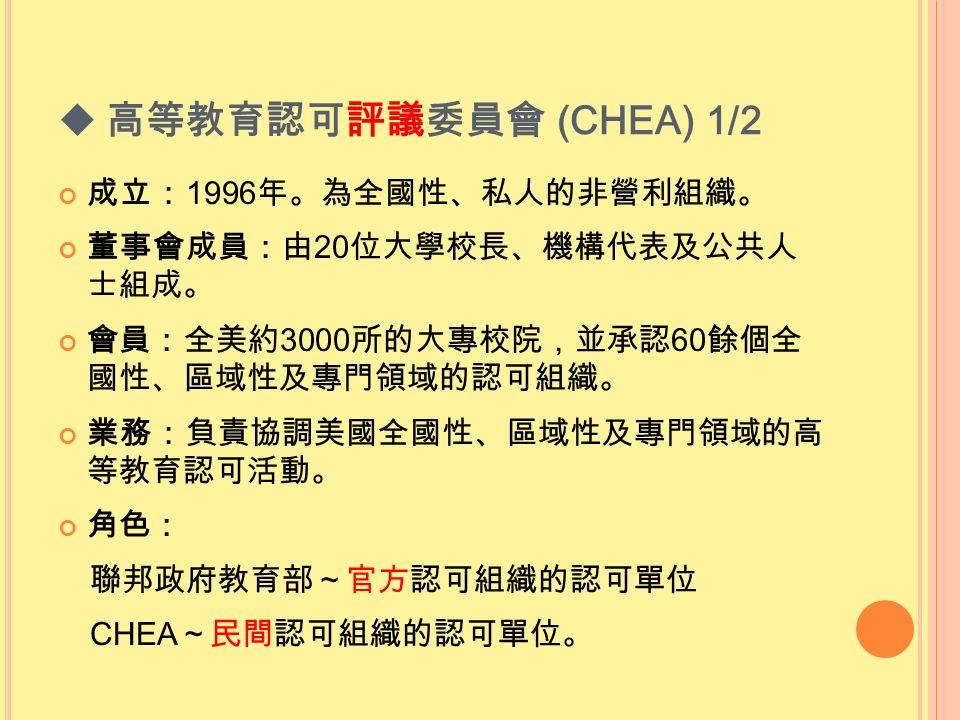  高等教育認可評議委員會 (CHEA) 1/2 成立: 1996 年。為全國性、私人的非營利組織。 董事會成員:由 20 位大學校長、機構代表及公共人 士組成。 會員:全美約 3000 所的大專校院,並承認 60 餘個全 國性、區域性及專門領域的認可組織。 業務:負責協調美國全國性、區域性及專門領域的高 等教育認可活動。 角色: 聯邦政府教育部~官方認可組織的認可單位 CHEA ~民間認可組織的認可單位。