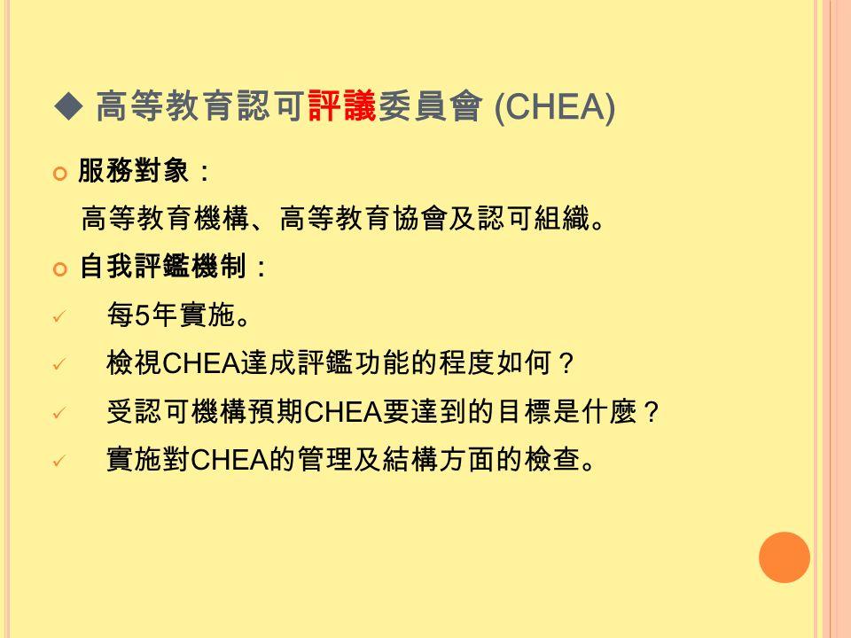  高等教育認可評議委員會 (CHEA) 服務對象: 高等教育機構、高等教育協會及認可組織。 自我評鑑機制: 每 5 年實施。 檢視 CHEA 達成評鑑功能的程度如何? 受認可機構預期 CHEA 要達到的目標是什麼? 實施對 CHEA 的管理及結構方面的檢查。