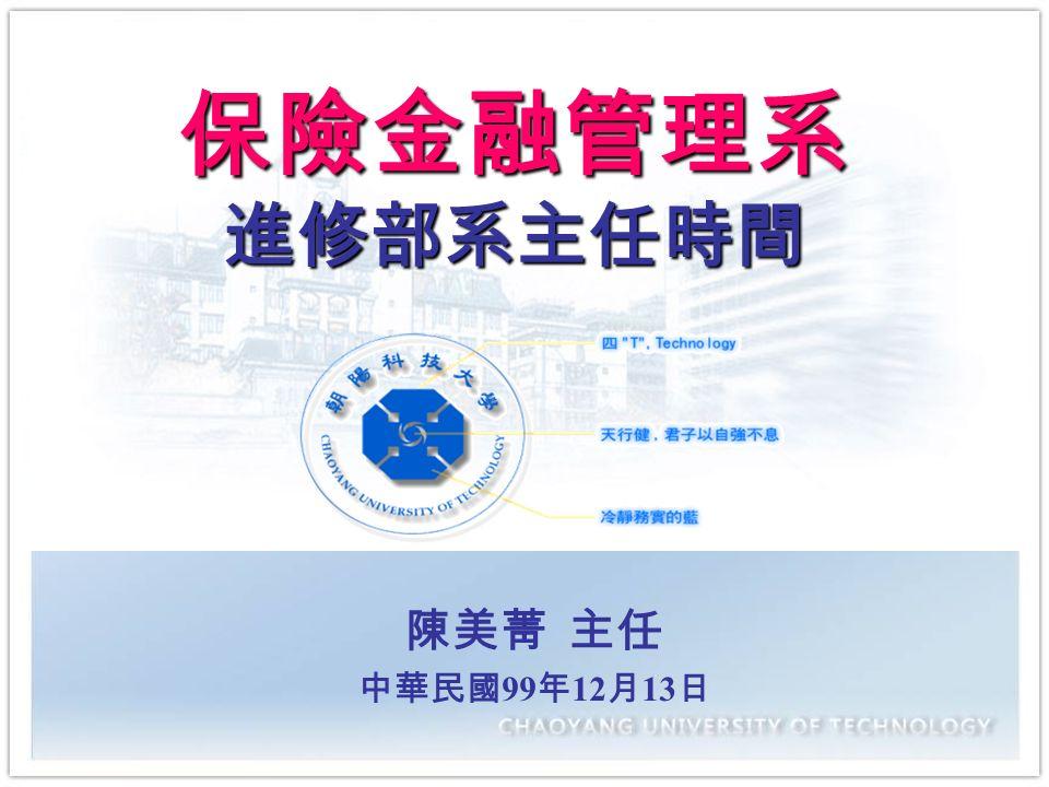 朝陽科技大學 陳美菁 主任 中華民國 99 年 12 月 13 日 保險金融管理系 進修部系主任時間