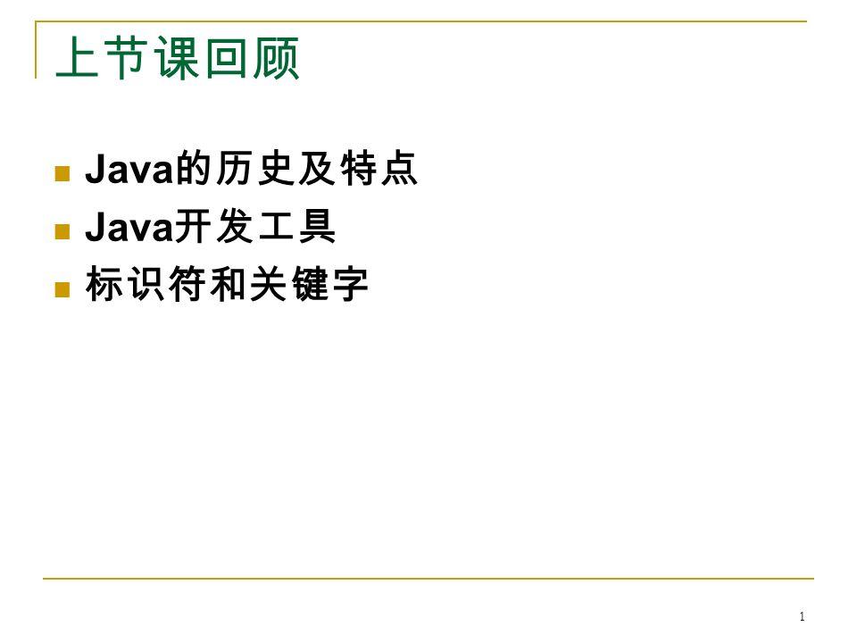 上节课回顾 Java 的历史及特点 Java 开发工具 标识符和关键字 1