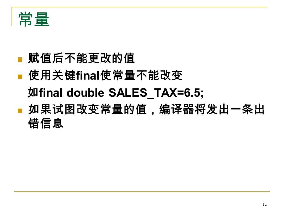 常量 赋值后不能更改的值 使用关键 final 使常量不能改变 如 final double SALES_TAX=6.5; 如果试图改变常量的值,编译器将发出一条出 错信息 11