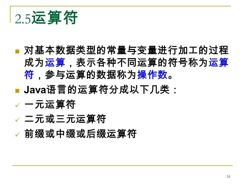 2.5 运算符 对基本数据类型的常量与变量进行加工的过程 成为运算,表示各种不同运算的符号称为运算 符,参与运算的数据称为操作数。 Java 语言的运算符分成以下几类: 一元运算符 二元或三元运算符 前缀或中缀或后缀运算符 16