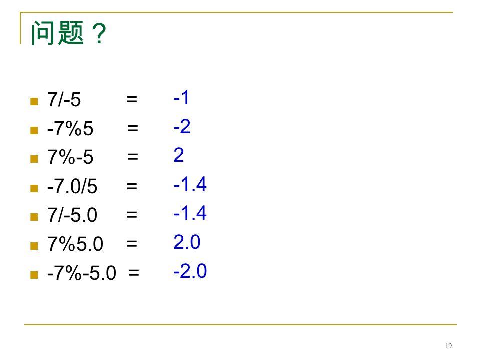 问题? 7/-5 = -7%5 = 7%-5 = -7.0/5 = 7/-5.0 = 7%5.0 = -7%-5.0 = -2 2 -1.4 2.0 -2.0 19