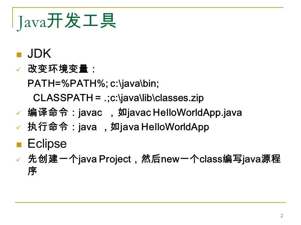 Java 开发工具 JDK 改变环境变量: PATH=%PATH%; c:\java\bin; CLASSPATH =.;c:\java\lib\classes.zip 编译命令: javac ,如 javac HelloWorldApp.java 执行命令: java, 如 java HelloWorldApp Eclipse 先创建一个 java Project ,然后 new 一个 class 编写 java 源程 序 2
