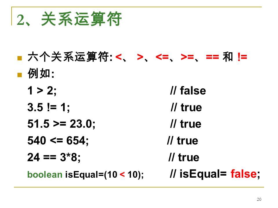 2 、关系运算符 六个关系运算符 : 、 = 、 == 和 != 例如 : 1 > 2; // false 3.5 != 1; // true 51.5 >= 23.0; // true 540 <= 654; // true 24 == 3*8; // true boolean isEqual=(10 < 10); // isEqual= false; 20