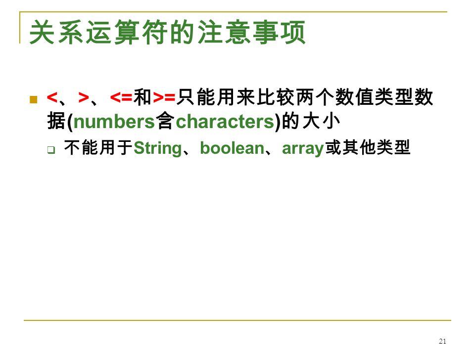 关系运算符的注意事项 、 = 只能用来比较两个数值类型数 据 (numbers 含 characters) 的大小  不能用于 String 、 boolean 、 array 或其他类型 21