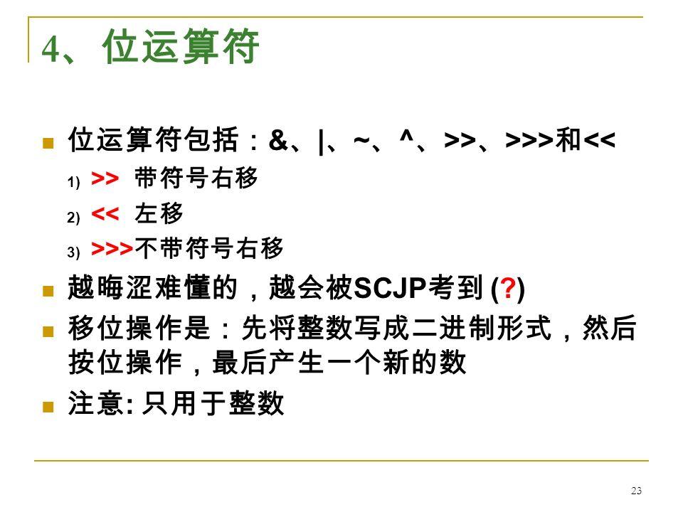4 、位运算符 位运算符包括: & 、 | 、 ~ 、 ^ 、 >> 、 >>> 和 << 1) >> 带符号右移 2) << 左移 3) >>> 不带符号右移 越晦涩难懂的,越会被 SCJP 考到 ( ) 移位操作是:先将整数写成二进制形式,然后 按位操作,最后产生一个新的数 注意 : 只用于整数 23