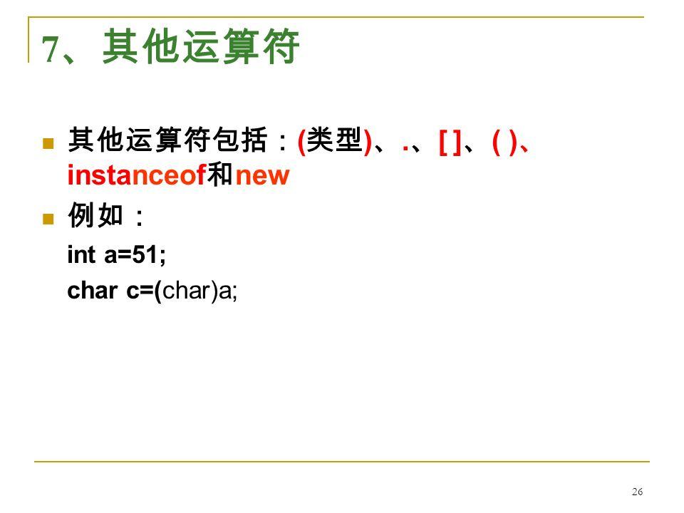 7 、其他运算符 其他运算符包括: ( 类型 ) 、. 、 [ ] 、 ( ) 、 instanceof 和 new 例如: int a=51; char c=(char)a; 26