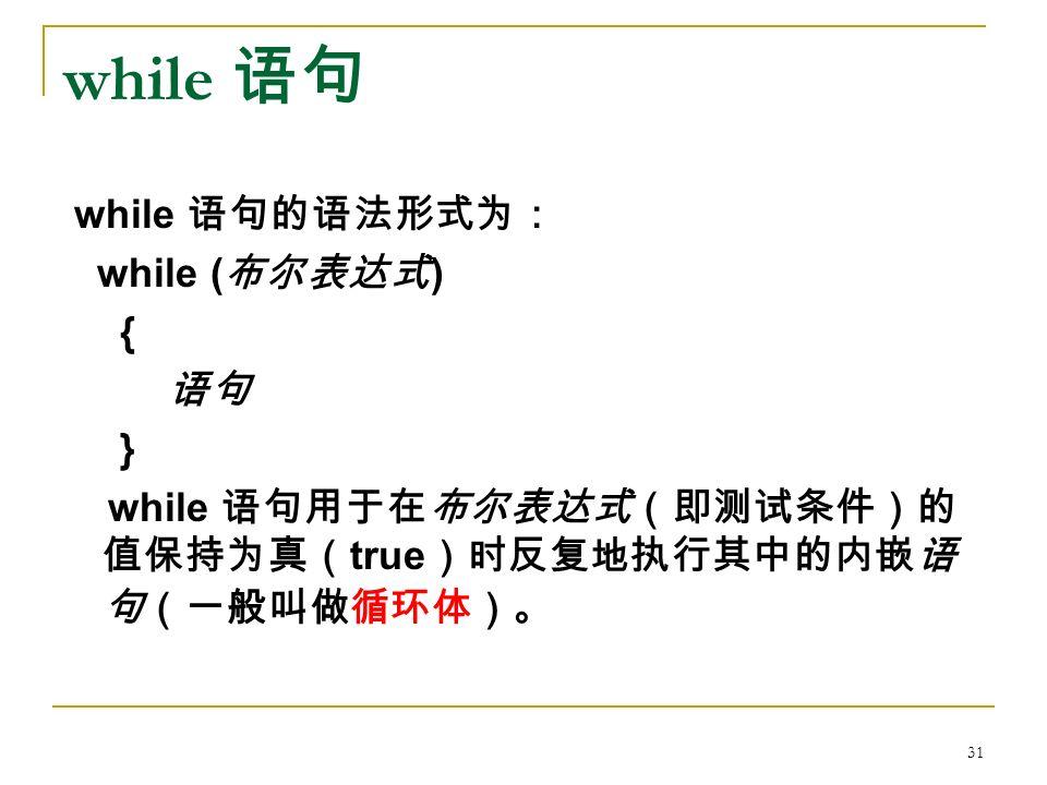 while 语句 while 语句的语法形式为: while ( 布尔表达式 ) { 语句 } while 语句用于在布尔表达式(即测试条件)的 值保持为真( true )时反复地执行其中的内嵌语 句(一般叫做循环体)。 31
