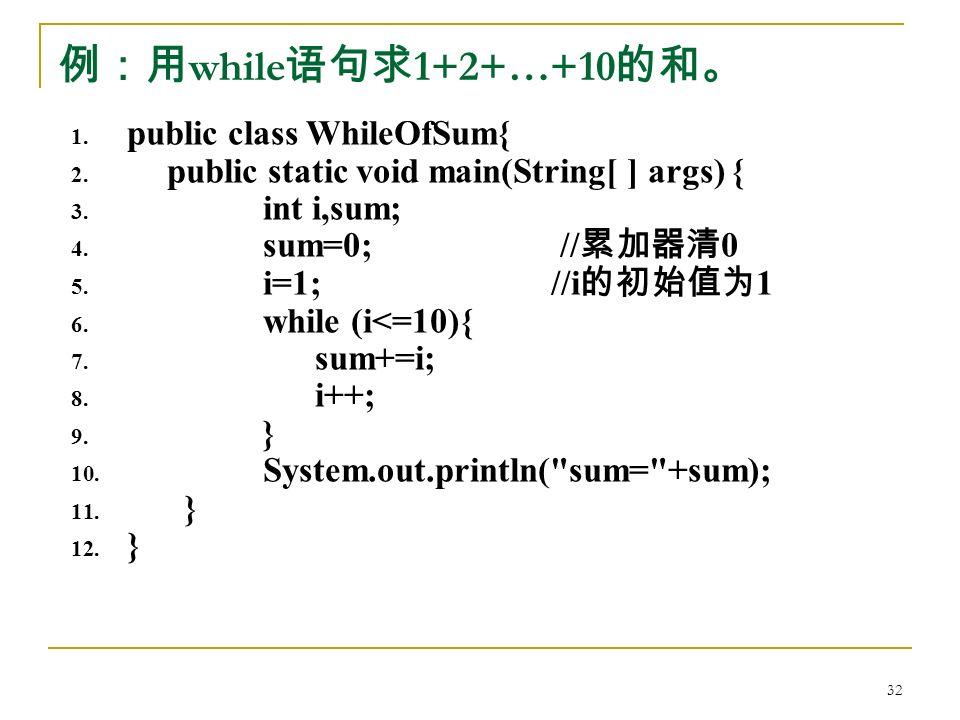例:用 while 语句求 1+2+…+10 的和。 1. public class WhileOfSum{ 2.