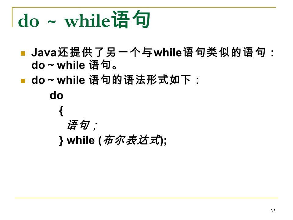 do ~ while 语句 Java 还提供了另一个与 while 语句类似的语句: do ~ while 语句。 do ~ while 语句的语法形式如下: do { 语句; } while ( 布尔表达式 ); 33