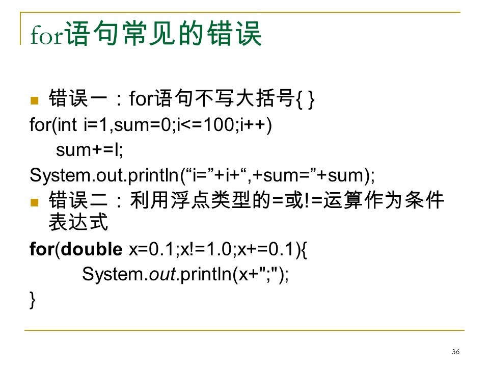 for 语句常见的错误 错误一: for 语句不写大括号 { } for(int i=1,sum=0;i<=100;i++) sum+=I; System.out.println( i= +i+ ,+sum= +sum); 错误二:利用浮点类型的 = 或 != 运算作为条件 表达式 for(double x=0.1;x!=1.0;x+=0.1){ System.out.println(x+ ; ); } 36