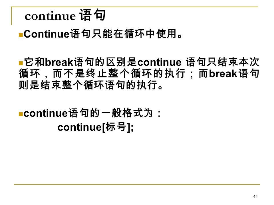 continue 语句 Continue 语句只能在循环中使用。 它和 break 语句的区别是 continue 语句只结束本次 循环,而不是终止整个循环的执行;而 break 语句 则是结束整个循环语句的执行。 continue 语句的一般格式为: continue[ 标号 ]; 44
