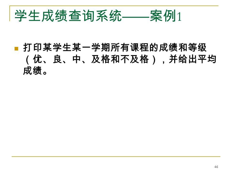 学生成绩查询系统 —— 案例 1 打印某学生某一学期所有课程的成绩和等级 (优、良、中、及格和不及格),并给出平均 成绩。 46
