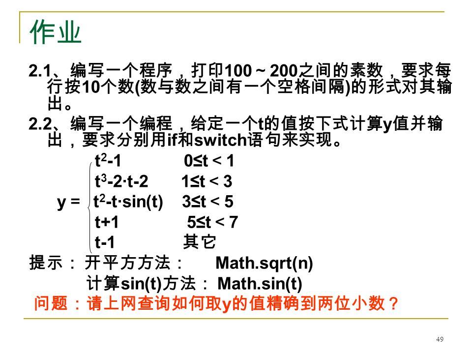 作业 2.1 、编写一个程序,打印 100 ~ 200 之间的素数,要求每 行按 10 个数 ( 数与数之间有一个空格间隔 ) 的形式对其输 出。 2.2 、编写一个编程,给定一个 t 的值按下式计算 y 值并输 出,要求分别用 if 和 switch 语句来实现。 t 2 -1 0≤t < 1 t 3 -2·t-2 1≤t < 3 y = t 2 -t·sin(t) 3≤t < 5 t+1 5≤t < 7 t-1 其它 提示: 开平方方法: Math.sqrt(n) 计算 sin(t) 方法: Math.sin(t) 问题:请上网查询如何取 y 的值精确到两位小数? 49