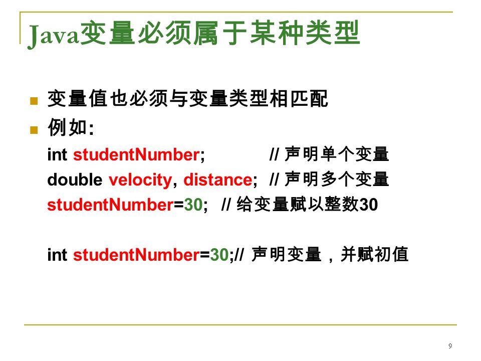 Java 变量必须属于某种类型 变量值也必须与变量类型相匹配 例如 : int studentNumber; // 声明单个变量 double velocity, distance; // 声明多个变量 studentNumber=30;// 给变量赋以整数 30 int studentNumber=30;// 声明变量,并赋初值 9