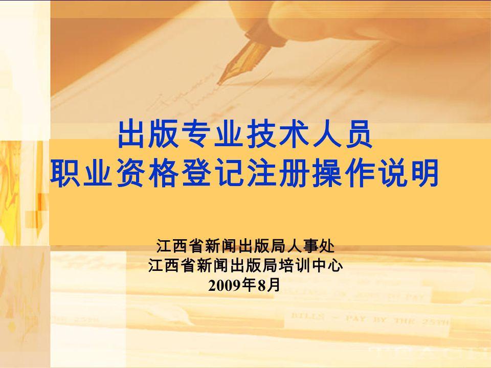 出版专业技术人员 职业资格登记注册操作说明 江西省新闻出版局人事处 江西省新闻出版局培训中心 2009 年 8 月
