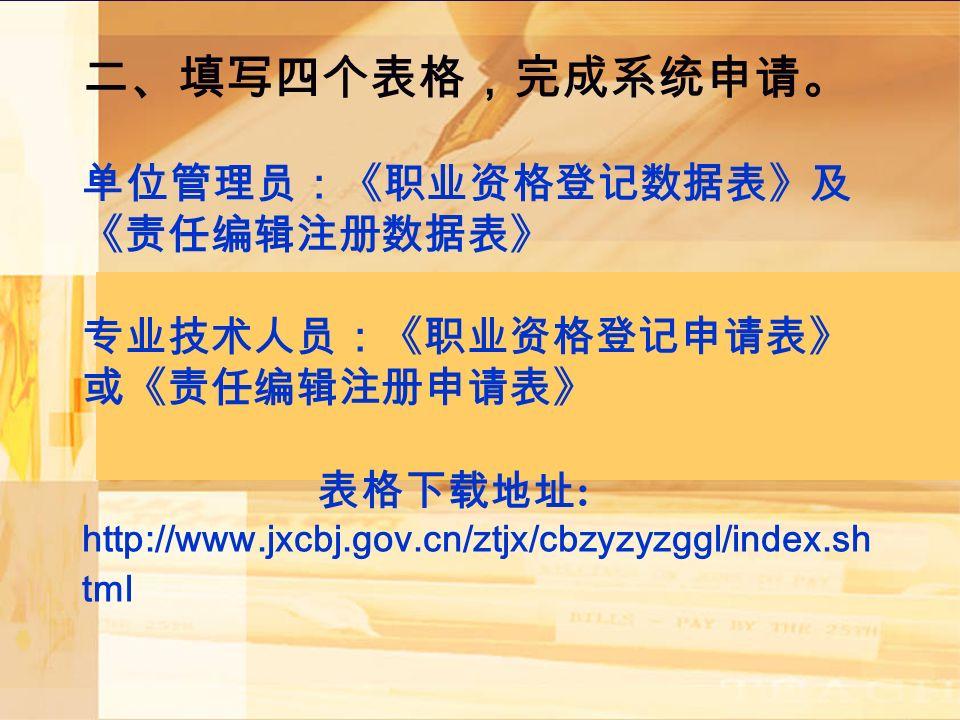 二、填写四个表格,完成系统申请。 单位管理员:《职业资格登记数据表》及 《责任编辑注册数据表》 专业技术人员:《职业资格登记申请表》 或《责任编辑注册申请表》 表格下载地址 : http://www.jxcbj.gov.cn/ztjx/cbzyzyzggl/index.sh tml 。