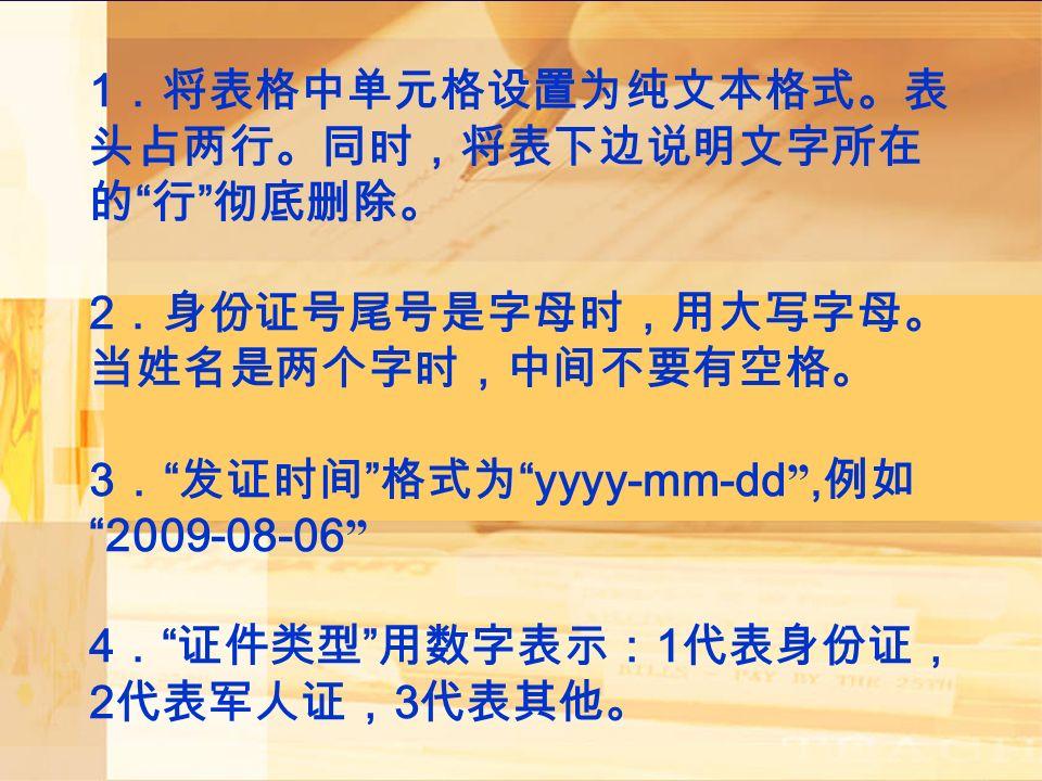1 .将表格中单元格设置为纯文本格式。表 头占两行。同时,将表下边说明文字所在 的 行 彻底删除。 2 .身份证号尾号是字母时,用大写字母。 当姓名是两个字时,中间不要有空格。 3 . 发证时间 格式为 yyyy-mm-dd , 例如 2009-08-06 4 . 证件类型 用数字表示: 1 代表身份证, 2 代表军人证, 3 代表其他。
