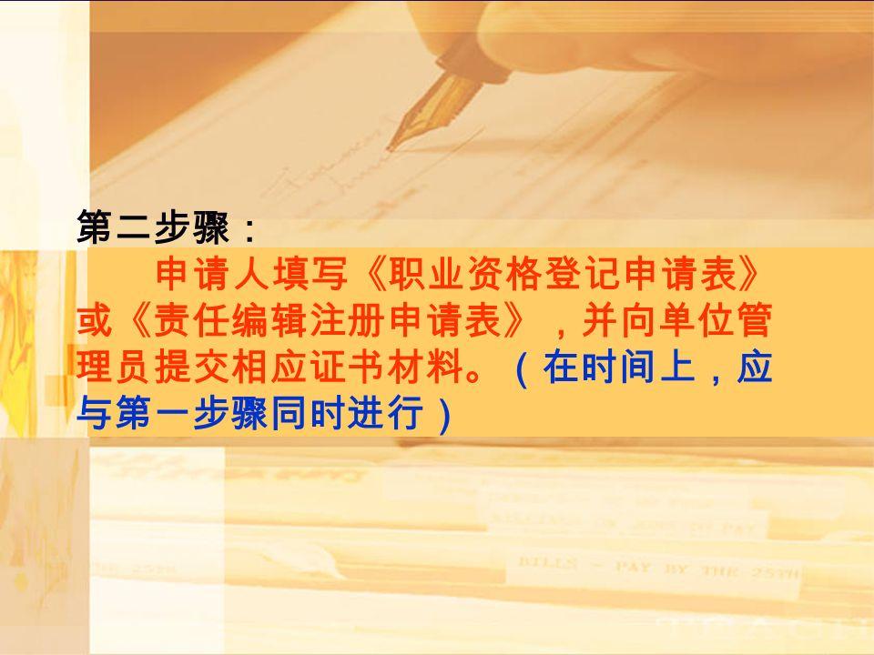 第二步骤: 申请人填写《职业资格登记申请表》 或《责任编辑注册申请表》,并向单位管 理员提交相应证书材料。(在时间上,应 与第一步骤同时进行)
