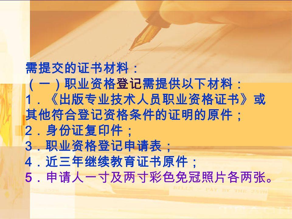 需提交的证书材料: (一)职业资格登记需提供以下材料: 1 .《出版专业技术人员职业资格证书》或 其他符合登记资格条件的证明的原件; 2 .身份证复印件; 3 .职业资格登记申请表; 4 .近三年继续教育证书原件; 5 .申请人一寸及两寸彩色免冠照片各两张。
