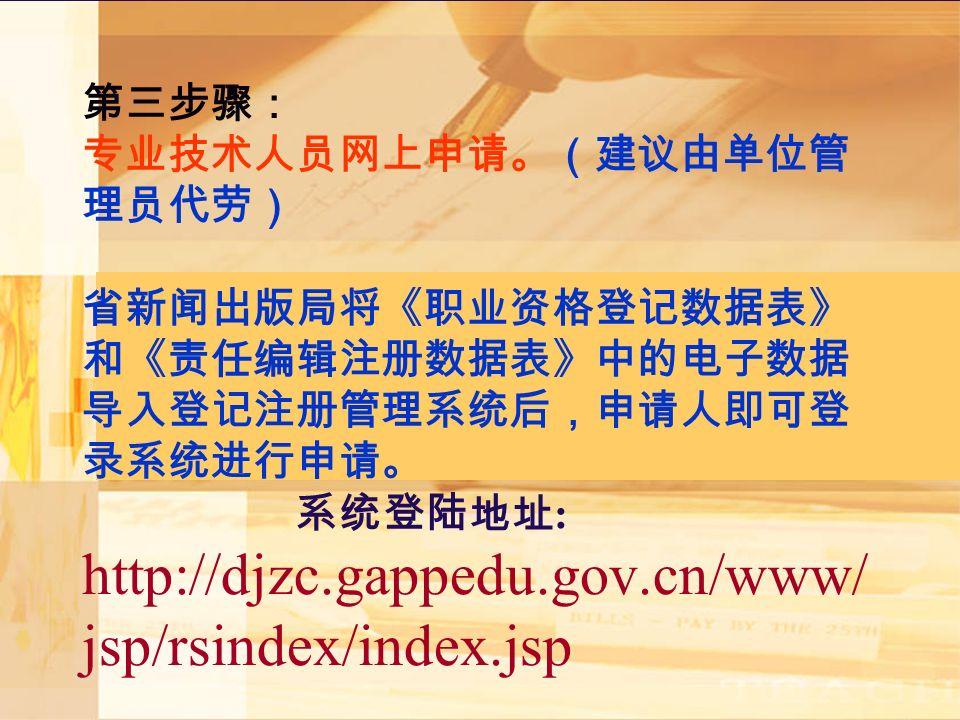 第三步骤: 专业技术人员网上申请。(建议由单位管 理员代劳) 省新闻出版局将《职业资格登记数据表》 和《责任编辑注册数据表》中的电子数据 导入登记注册管理系统后,申请人即可登 录系统进行申请。 系统登陆地址 : http://djzc.gappedu.gov.cn/www/ jsp/rsindex/index.jsp