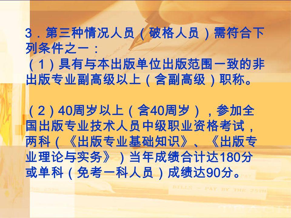 3 .第三种情况人员(破格人员)需符合下 列条件之一: ( 1 )具有与本出版单位出版范围一致的非 出版专业副高级以上(含副高级)职称。 ( 2 ) 40 周岁以上(含 40 周岁),参加全 国出版专业技术人员中级职业资格考试, 两科(《出版专业基础知识》、《出版专 业理论与实务》)当年成绩合计达 180 分 或单科(免考一科人员)成绩达 90 分。
