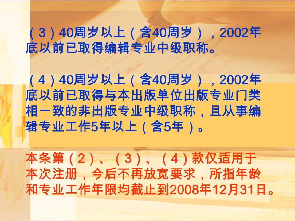( 3 ) 40 周岁以上(含 40 周岁), 2002 年 底以前已取得编辑专业中级职称。 ( 4 ) 40 周岁以上(含 40 周岁), 2002 年 底以前已取得与本出版单位出版专业门类 相一致的非出版专业中级职称,且从事编 辑专业工作 5 年以上(含 5 年)。 本条第( 2 )、( 3 )、( 4 )款仅适用于 本次注册,今后不再放宽要求,所指年龄 和专业工作年限均截止到 2008 年 12 月 31 日。