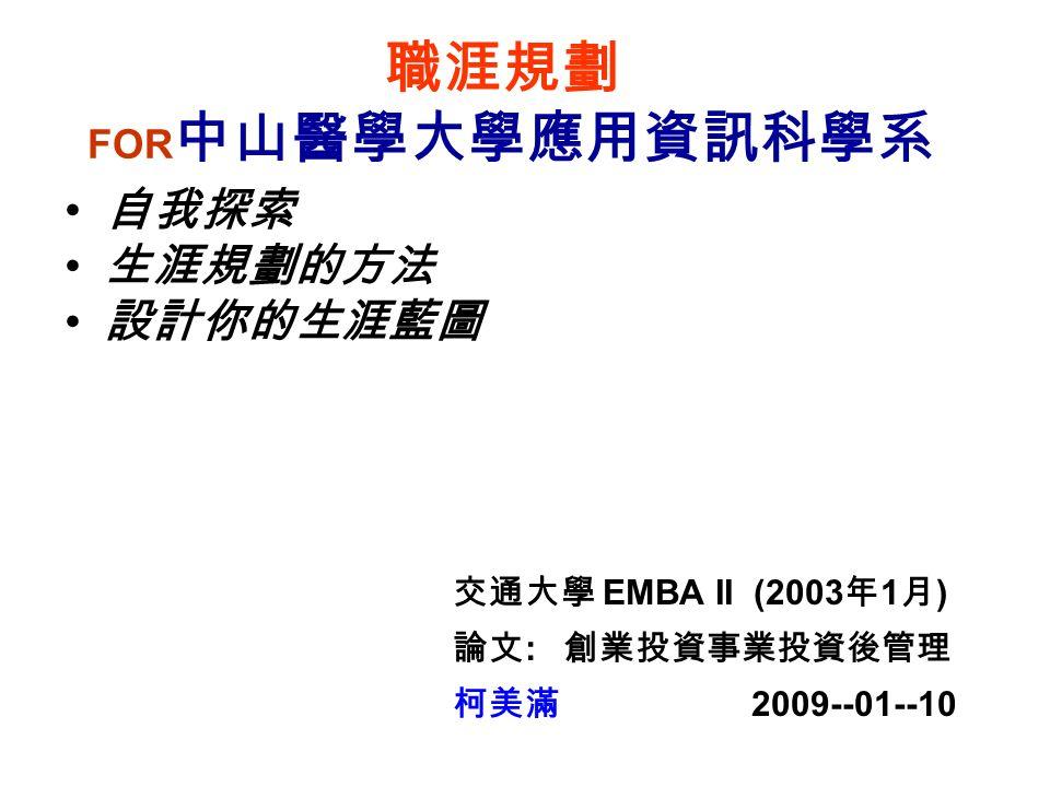 職涯規劃 FOR 中山醫學大學應用資訊科學系 自我探索 生涯規劃的方法 設計你的生涯藍圖 交通大學 EMBA II (2003 年 1 月 ) 論文 : 創業投資事業投資後管理 柯美滿 2009--01--10