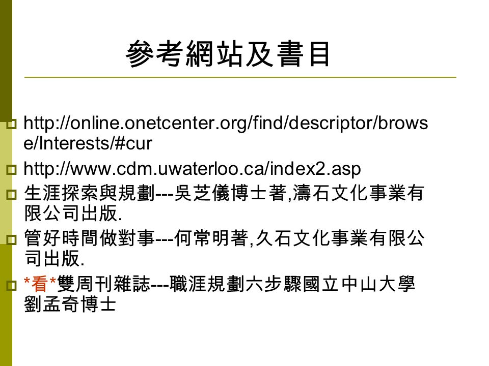 參考網站及書目  http://online.onetcenter.org/find/descriptor/brows e/Interests/#cur  http://www.cdm.uwaterloo.ca/index2.asp  生涯探索與規劃 --- 吳芝儀博士著, 濤石文化事業有 限公司出版.