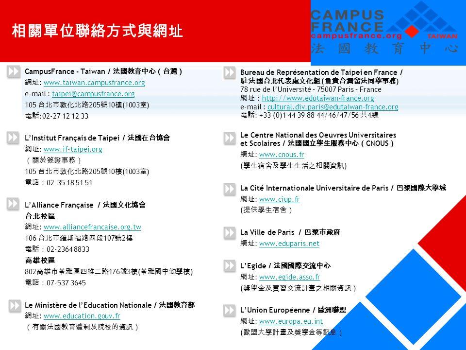 相關單位聯絡方式與網址 CampusFrance - Taiwan /法國教育中心(台灣) 網址 : www.taiwan.campusfrance.orgwww.taiwan.campusfrance.org e-mail : taipei@campusfrance.orgtaipei@campusfrance.org 105 台北市敦化北路 205 號 10 樓 (1003 室 ) 電話 :02-27 12 12 33 L'Institut Français de Taipei /法國在台協會 網址 : www.if-taipei.orgwww.if-taipei.org (關於簽證事務) 105 台北市敦化北路 205 號 10 樓 (1003 室 ) 電話: 02-35 18 51 51 L'Alliance Française /法國文化協會 台北校區 網址 : www.alliancefrancaise.org.twwww.alliancefrancaise.org.tw 106 台北市羅斯福路四段 107 號 2 樓 電話: 02-2364 8833 高雄校區 802 高雄市苓雅區四維三路 176 號 3 樓 ( 苓雅國中勤學樓 ) 電話: 07-537 3645 Le Ministère de l'Education Nationale /法國教育部 網址 : www.education.gouv.frwww.education.gouv.fr (有關法國教育體制及院校的資訊) Bureau de Représentation de Taipei en France / 駐法國台北代表處文化組 ( 負責台灣留法同學事務 ) 78 rue de l'Université – 75007 Paris – France 網址: http://www.edutaiwan-france.org http://www.edutaiwan-france.org e-mail : cultural.div.paris@edutaiwan-france.orgcultural.div.paris@edutaiwan-france.org 電話 : +33 (0)1 44 39 88 44/46/47/56 共 4 線 Le Centre National des Oeuvres Universitaires et Scolaires /法國國立學生服務中心( CNOUS ) 網址 : www.cnous.frwww.cnous.fr ( 學生宿舍及學生生活之相關資訊 ) La Cité Internationale Universitaire de Paris /巴黎國際大學城 網址 : www.ciup.frwww.ciup.fr ( 提供學生宿舍) La Ville de Paris /巴黎市政府 網址 : www.eduparis.netwww.eduparis.net L'Egide /法國國際交流中心 網址 : www.egide.asso.frwww.egide.asso.fr ( 獎學金及實習交流計畫之相關資訊) L'Union Européenne /歐洲聯盟 網址 : www.europa.eu.intwww.europa.eu.int ( 歐盟大學計畫及獎學金等訊息)