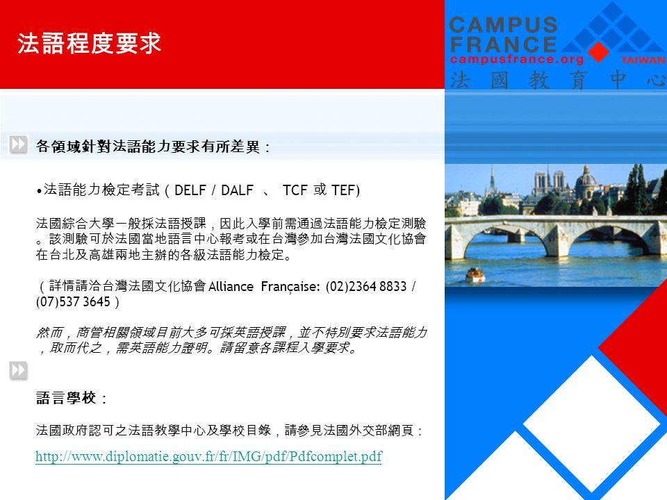 各領域針對法語能力要求有所差異: 法語能力檢定考試( DELF / DALF 、 TCF 或 TEF) 法國綜合大學一般採法語授課,因此入學前需通過法語能力檢定測驗 。該測驗可於法國當地語言中心報考或在台灣參加台灣法國文化協會 在台北及高雄兩地主辦的各級法語能力檢定。 (詳情請洽台灣法國文化協會 Alliance Française: (02)2364 8833 / (07)537 3645 ) 然而,商管相關領域目前大多可採英語授課,並不特別要求法語能力 ,取而代之,需英語能力證明。請留意各課程入學要求。 語言學校: 法國政府認可之法語教學中心及學校目錄,請參見法國外交部網頁: http://www.diplomatie.gouv.fr/fr/IMG/pdf/Pdfcomplet.pdf 法語程度要求