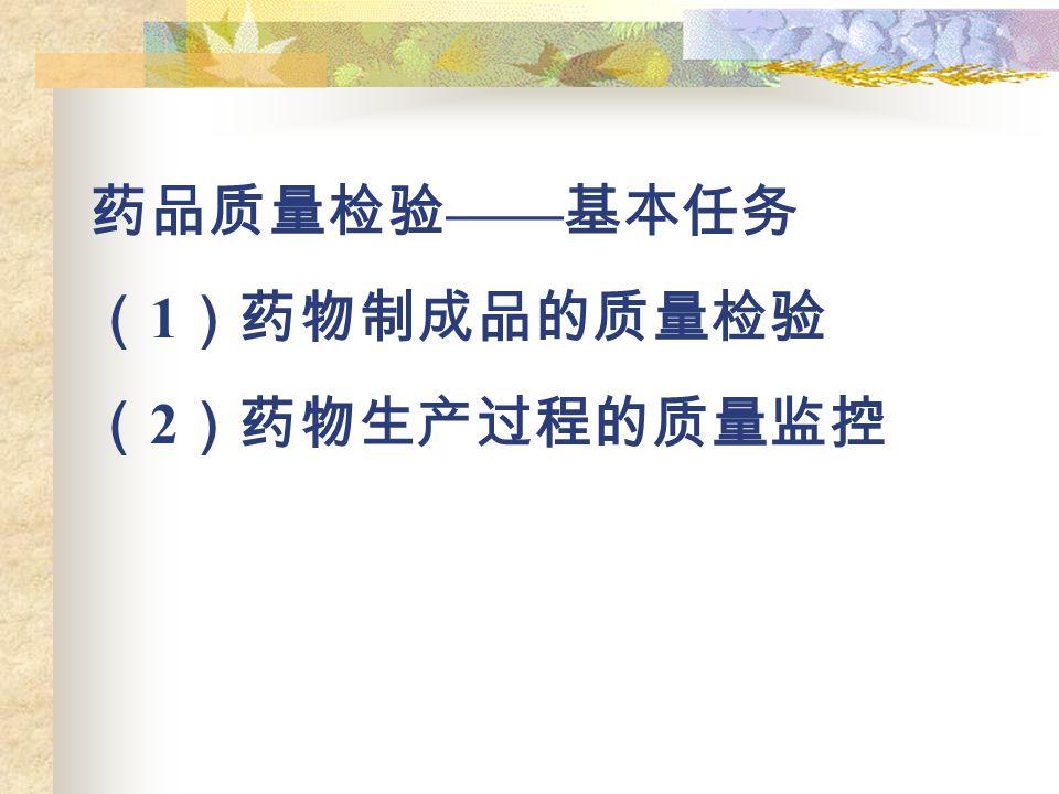 药品质量检验 —— 基本任务 ( 1 )药物制成品的质量检验 ( 2 )药物生产过程的质量监控