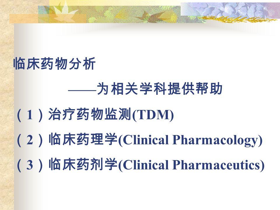 临床药物分析 —— 为相关学科提供帮助 ( 1 )治疗药物监测 (TDM) ( 2 )临床药理学 (Clinical Pharmacology) ( 3 )临床药剂学 (Clinical Pharmaceutics)