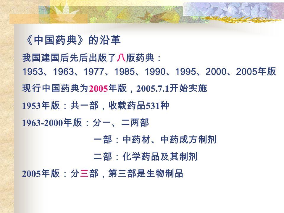 《中国药典》的沿革 我国建国后先后出版了八版药典: 1953 、 1963 、 1977 、 1985 、 1990 、 1995 、 2000 、 2005 年版 现行中国药典为 2005 年版, 2005.7.1 开始实施 1953 年版:共一部,收载药品 531 种 1963-2000 年版:分一、二两部 一部:中药材、中药成方制剂 二部:化学药品及其制剂 2005 年版:分三部,第三部是生物制品