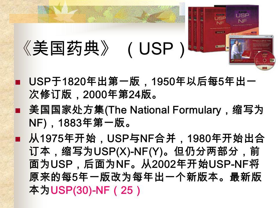 《美国药典》 ( USP ) USP 于 1820 年出第一版, 1950 年以后每 5 年出一 次修订版, 2000 年第 24 版。 美国国家处方集 (The National Formulary ,缩写为 NF) , 1883 年第一版。 从 1975 年开始, USP 与 NF 合并, 1980 年开始出合 订本,缩写为 USP(X)-NF(Y) 。但仍分两部分,前 面为 USP ,后面为 NF 。从 2002 年开始 USP-NF 将 原来的每 5 年一版改为每年出一个新版本。最新版 本为 USP(30)-NF ( 25 )
