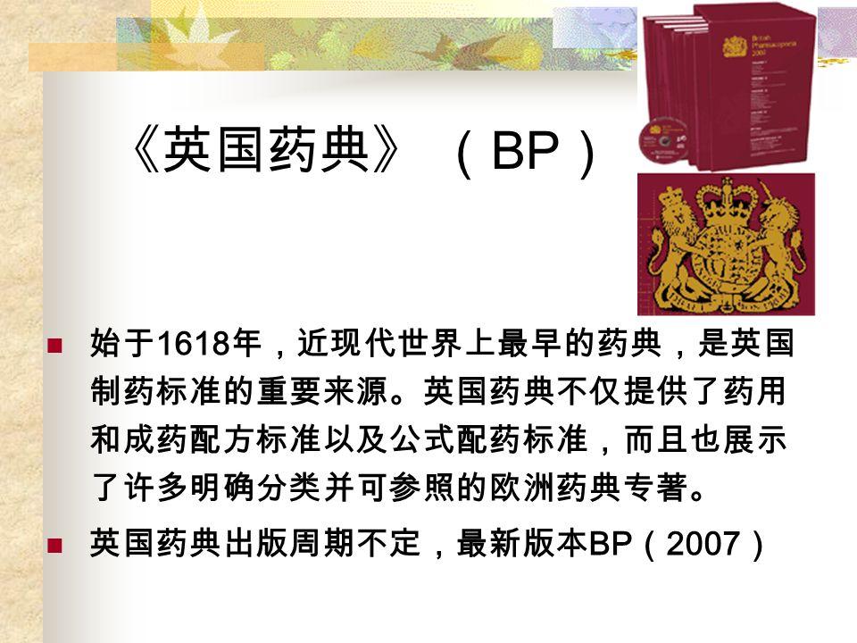 《英国药典》 ( BP ) 始于 1618 年,近现代世界上最早的药典,是英国 制药标准的重要来源。英国药典不仅提供了药用 和成药配方标准以及公式配药标准,而且也展示 了许多明确分类并可参照的欧洲药典专著。 英国药典出版周期不定,最新版本 BP ( 2007 )
