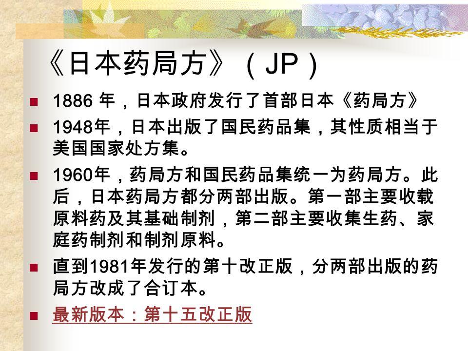 《日本药局方》( JP ) 1886 年,日本政府发行了首部日本《药局方》 1948 年,日本出版了国民药品集,其性质相当于 美国国家处方集。 1960 年,药局方和国民药品集统一为药局方。此 后,日本药局方都分两部出版。第一部主要收载 原料药及其基础制剂,第二部主要收集生药、家 庭药制剂和制剂原料。 直到 1981 年发行的第十改正版,分两部出版的药 局方改成了合订本。 最新版本:第十五改正版
