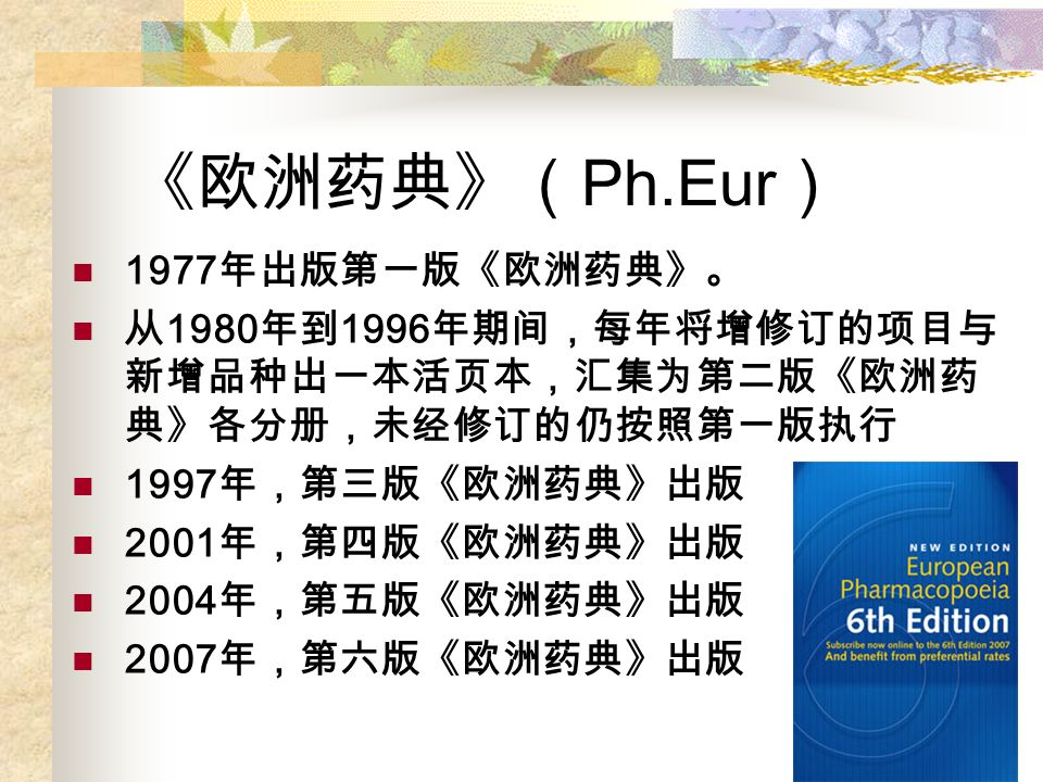 《欧洲药典》( Ph.Eur ) 1977 年出版第一版《欧洲药典》。 从 1980 年到 1996 年期间,每年将增修订的项目与 新增品种出一本活页本,汇集为第二版《欧洲药 典》各分册,未经修订的仍按照第一版执行 1997 年,第三版《欧洲药典》出版 2001 年,第四版《欧洲药典》出版 2004 年,第五版《欧洲药典》出版 2007 年,第六版《欧洲药典》出版