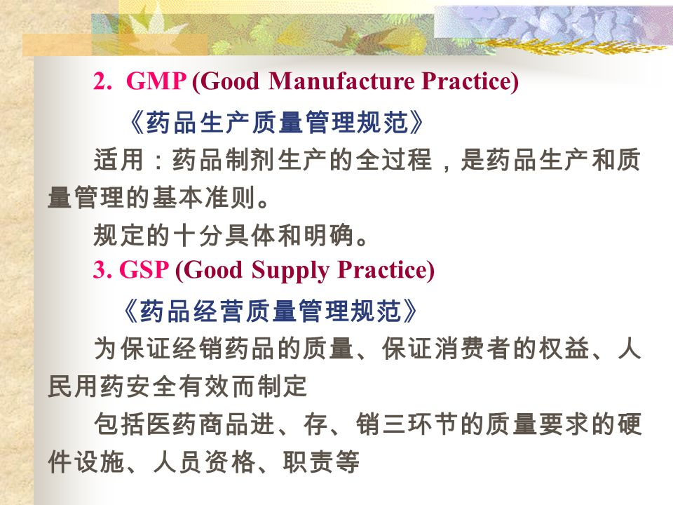 2. GMP (Good Manufacture Practice) 《药品生产质量管理规范》 适用:药品制剂生产的全过程,是药品生产和质 量管理的基本准则。 规定的十分具体和明确。 3.