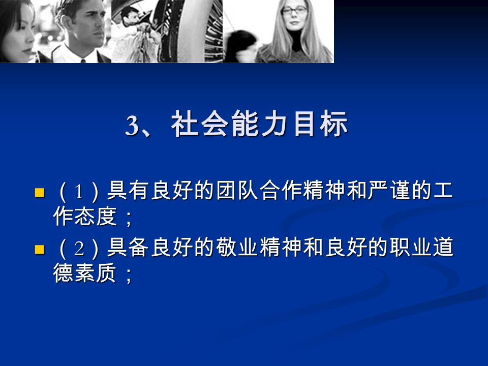 3 、社会能力目标 ( 1 )具有良好的团队合作精神和严谨的工 作态度; ( 1 )具有良好的团队合作精神和严谨的工 作态度; ( 2 )具备良好的敬业精神和良好的职业道 德素质; ( 2 )具备良好的敬业精神和良好的职业道 德素质;