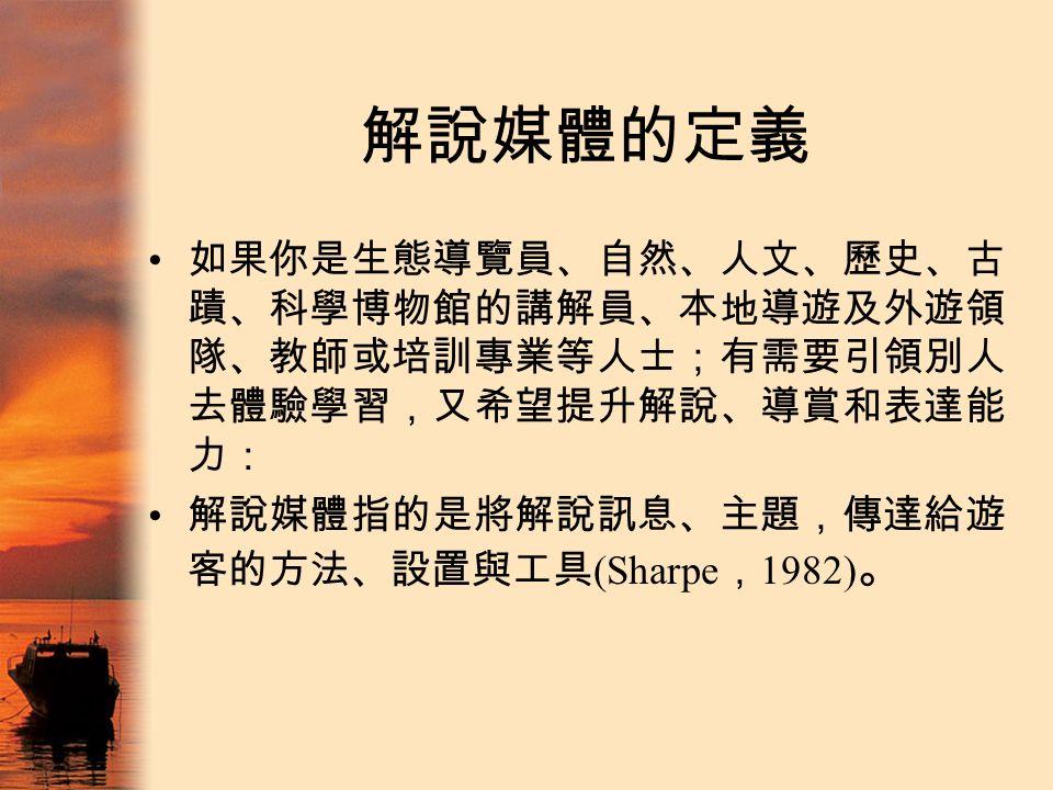 解說媒體的定義 如果你是生態導覽員、自然、人文、歷史、古 蹟、科學博物館的講解員、本地導遊及外遊領 隊、教師或培訓專業等人士;有需要引領別人 去體驗學習,又希望提升解說、導賞和表達能 力: 解說媒體指的是將解說訊息、主題,傳達給遊 客的方法、設置與工具 (Sharpe , 1982) 。