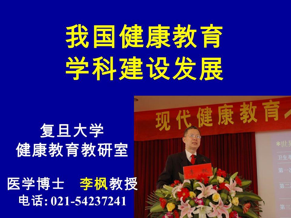 我国健康教育 学科建设发展 复旦大学 健康教育教研室 医学博士 李枫教授 电话 : 021-54237241