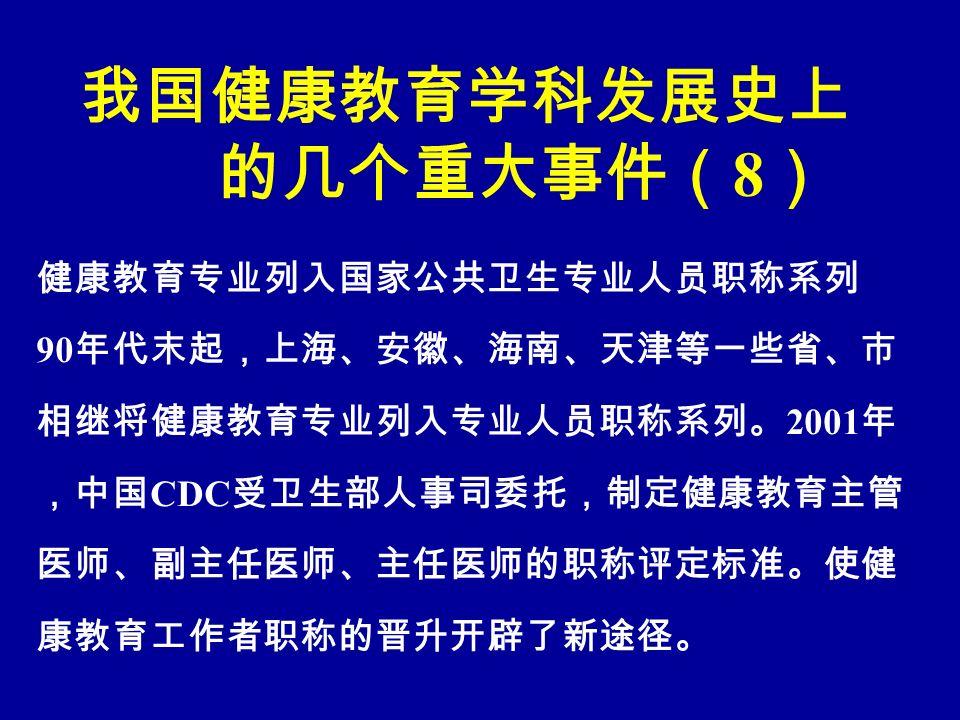 我国健康教育学科发展史上 的几个重大事件( 8 ) 健康教育专业列入国家公共卫生专业人员职称系列 90 年代末起,上海、安徽、海南、天津等一些省、市 相继将健康教育专业列入专业人员职称系列。 2001 年 ,中国 CDC 受卫生部人事司委托,制定健康教育主管 医师、副主任医师、主任医师的职称评定标准。使健 康教育工作者职称的晋升开辟了新途径。