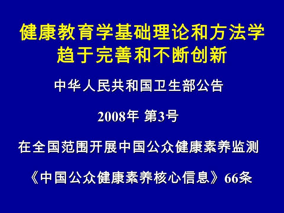 健康教育学基础理论和方法学 趋于完善和不断创新 中华人民共和国卫生部公告 2008 年 第 3 号 在全国范围开展中国公众健康素养监测 《中国公众健康素养核心信息》 66 条